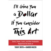I'll Give You a Dollar If You Consider This Art: Stories, Poems, Comics, and Other Ponderables Ripped from the Diaries of Toddy Smith and Darren Nuzzo, Hardcover/Toddy Smith