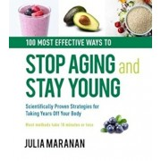 100 Most Effective Ways to Stop Aging and Stay Young. Scientifically Proven Strategies for Taking Years Off Your Body, Hardcover/Julia Maranan