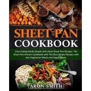 Sheet Pan Cookbook: Clean Eating Made Simple with these Sheet Pan Recipes. The Sheet Pan Dinners Cookbook with The Best Simple Recipes wit, Paperback/Aron Smith