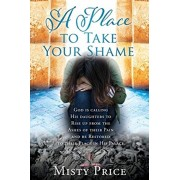 A Place to Take Your Shame: God is calling His daughters to Rise up from the Ashes of their Pain and be Restored to their Place in His Palace., Paperback/Misty Price
