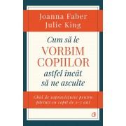 Editura Curtea Veche Cum sa le vorbim copiilor astfel incat sa ne asculte de joanna faber, julie king editura curtea veche