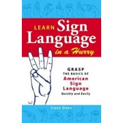 Learn Sign Language in a Hurry: Grasp the Basics of American Sign Language Quickly and Easily, Paperback/Irene Duke