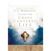 Living the Cross Centered Life: Keeping the Gospel the Main Thing, Hardcover