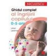 Ghidul complet al ingrijirii copilului (0-5 ani)/Lilian Leistner
