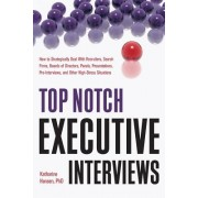 Top Notch Executive Interviews: How to Strategically Deal with Recruiters, Search Firms, Boards of Directors, Panels, Presentations, Pre-Interviews, a