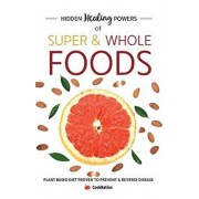 Hidden Healing Powers of Super & Whole Foods: Plant Based Diet Proven To Prevent & Reverse Disease, Paperback/Cooknation