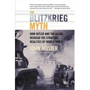 The Blitzkrieg Myth: How Hitler and the Allies Misread the Strategic Realities of World War II, Paperback/John Mosier