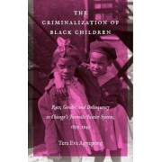 The Criminalization of Black Children: Race, Gender, and Delinquency in Chicago's Juvenile Justice System, 1899-1945, Paperback