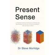Present Sense. A Practical Guide to the Science of Measuring Performance and the Art of Communicating it, with the Brain in Mind, Paperback/Dr Steve Morlidge