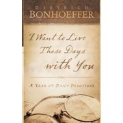 I Want to Live These Days with You, Paperback/Deitrich Bonhoeffer