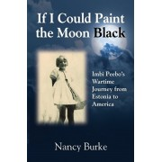 If I Could Paint the Moon Black: Imbi Peebo's Wartime Journey from Estonia to America, Paperback/Nancy Burke