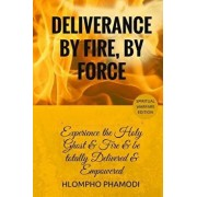 Deliverance by Fire, by Force: Experience the Holy Ghost Fire and Be Totally Delivered, Paperback/Hlompho Tom Phamodi