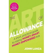 The Art of Allowance: A Short, Practical Guide to Raising Money-Smart, Money-Empowered Kids, Paperback/John Lanza