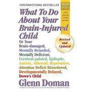 What to Do about Your Brain-Injured Child: Or Your Brain-Damaged, Mentally Retarded, Mentally Deficient, Cerebral-Palsied, Epileptic, Autistic, Atheto, Paperback/Glenn Doman