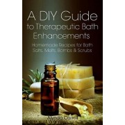 A DIY Guide to Therapeutic Bath Enhancements: Homemade Recipes for Bath Salts, Melts, Bombs and Scrubs, Paperback/Alynda Carroll