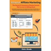 Amazon Affliate Marketing - The Secret E-Commerce Passive Income that no one is talking about: Make Money Online and Gain your freedom Back! Secret st, Paperback/Chris J. Brodie