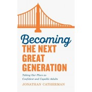 Becoming the Next Great Generation: Taking Our Place as Confident and Capable Adults, Paperback/Jonathan Catherman