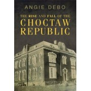 The Rise and Fall of the Choctaw Republic, Paperback/Angie Debo