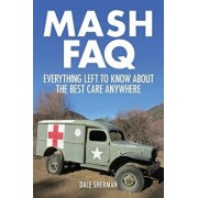 MASH FAQ: Everything Left to Know about the Best Care Anywhere, Paperback/Dale Sherman