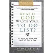 What If God Wrote Your To-Do List?: 52 Ways to Make the Most of Every Day, Paperback/Jay Payleitner