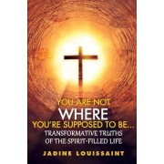 You Are Not Where You're Supposed Be...: Transformative Truths of the Spirit-Filled Life