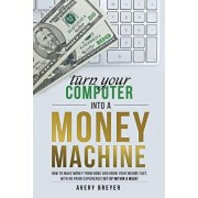 Turn Your Computer Into a Money Machine: How to make money from home and grow your income fast, with no prior experience! Set up within a week!, Paperback/Avery Breyer