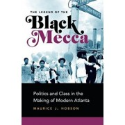 The Legend of the Black Mecca: Politics and Class in the Making of Modern Atlanta, Paperback/Maurice J. Hobson