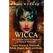 Wicca: The Complete Guide for Beginners in Wicca & Witchcraft: Learn Wiccan & Witchcraft Beliefs, Magick, Spells and Rituals/Ray Wesker