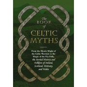 The Book of Celtic Myths: From the Mystic Might of the Celtic Warriors to the Magic of the Fey Folk, the Storied History and Folklore of Ireland, Hardcover