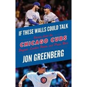 If These Walls Could Talk: Chicago Cubs: Stories from the Chicago Cubs Dugout, Locker Room, and Press Box, Paperback/Jon Greenberg