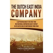 The Dutch East India Company: A Captivating Guide to the First True Multinational Corporation and Its Impact on the Dutch War of Independence from S, Hardcover/Captivating History