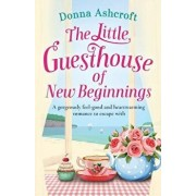The Little Guesthouse of New Beginnings: A Gorgeously Feel-Good and Heart-Warming Romance to Escape with, Paperback/Donna Ashcroft