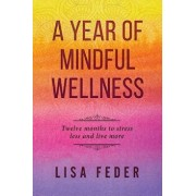 A Year of Mindful Wellness: Twelve Months to Stress Less and Live More, Paperback/Lisa Feder