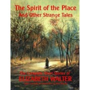 The Spirit of the Place and Other Strange Tales: The Complete Short Stories of Elizabeth Walter, Paperback