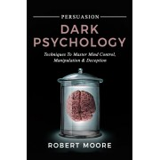 Persuasion: Dark Psychology - Techniques to Master Mind Control, Manipulation & Deception, Paperback/Robert Moore