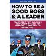 How to be a Good Boss and a Leader: Management, Team-Building, and Communication Skills for Effective Leadership in the Modern Office., Paperback/Thomas Pearson