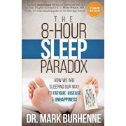 The 8-Hour Sleep Paradox: How We Are Sleeping Our Way to Fatigue, Disease and Unhappiness, Paperback/Dr Mark Burhenne