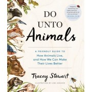 Do Unto Animals: A Friendly Guide to How Animals Live, and How We Can Make Their Lives Better, Paperback