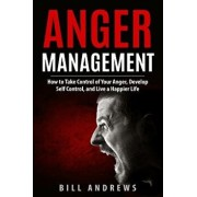 Anger Management: How to Take Control of Your Anger, Develop Self Control, and Live a Happier Life, Paperback/Bill Andrews