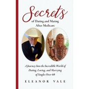 Secrets of Dating and Mating After Medicare: A Journey Into the Incredible World of Dating, Loving, and Marrying of Singles Over 60, Paperback/Eleanor Vale