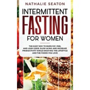 Intermittent Fasting for Women: The Easy Way to Burn Fat, Feel and Look Good, Slow Ageing and Increase Productivity while Enjoying the Lifestyle and t, Hardcover/Nathalie Seaton