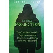 Astral Projection: The Complete Guide for Beginners on Astral Projection, and How to Travel the Astral Plane, Paperback/Tabitha Zalot