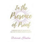 In the Presence of Proof: A Medium's View of the Afterlife and How to Create Heaven on Earth, Paperback/Deborah Hanlon