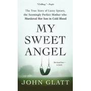 My Sweet Angel: The True Story of Lacey Spears, the Seemingly Perfect Mother Who Murdered Her Son in Cold Blood, Paperback
