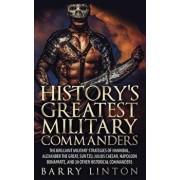 History's Greatest Military Commanders: The Brilliant Military Strategies of Hannibal, Alexander the Great, Sun Tzu, Julius Caesar, Napoleon Bonaparte, Paperback/Barry Linton