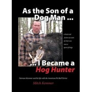As the Son of a Dog Man ... I Became a Hog Hunter: Norman Kemmer and his life with the American Pit Bull Terrier, Hardcover/Mitch Kemmer