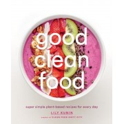 Good Clean Food: Super Simple Plant-Based Recipes for Every Day, Hardcover