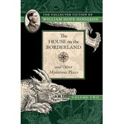 The House on the Borderland and Other Mysterious Places: The Collected Fiction of William Hope Hodgson, Volume 2, Paperback/William Hope Hodgson