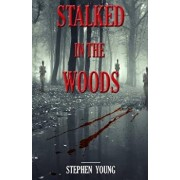 Stalked in the Woods: Creepy True Stories: Creepy Tales of Scary Encounters in the Woods., Paperback/Stephen Young