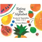 Eating the Alphabet: Fruits and Vegetables from A to Z, Hardcover/Lois Ehlert